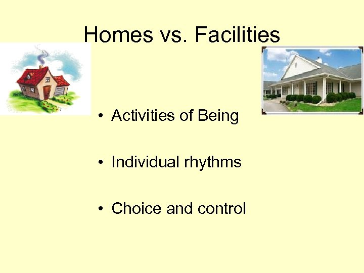 Homes vs. Facilities • Activities of Being • Individual rhythms • Choice and control