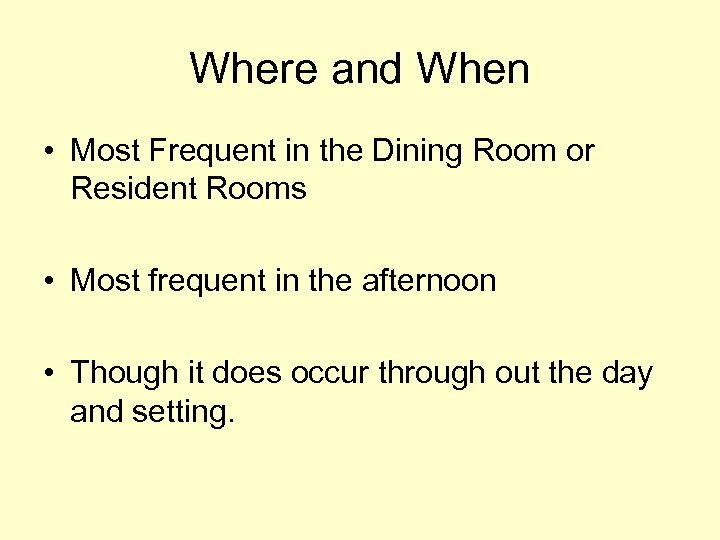 Where and When • Most Frequent in the Dining Room or Resident Rooms •