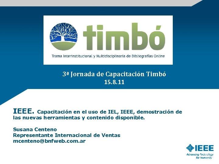 3ª Jornada de Capacitación Timbó 15. 8. 11 IEEE. Capacitación en el uso de
