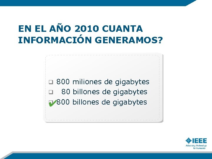 EN EL AÑO 2010 CUANTA INFORMACIÓN GENERAMOS? 800 miliones de gigabytes q 80 billones