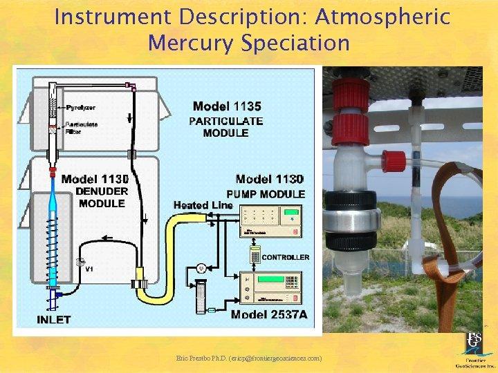 Instrument Description: Atmospheric Mercury Speciation Eric Prestbo Ph. D. (ericp@frontiergeosciences. com)
