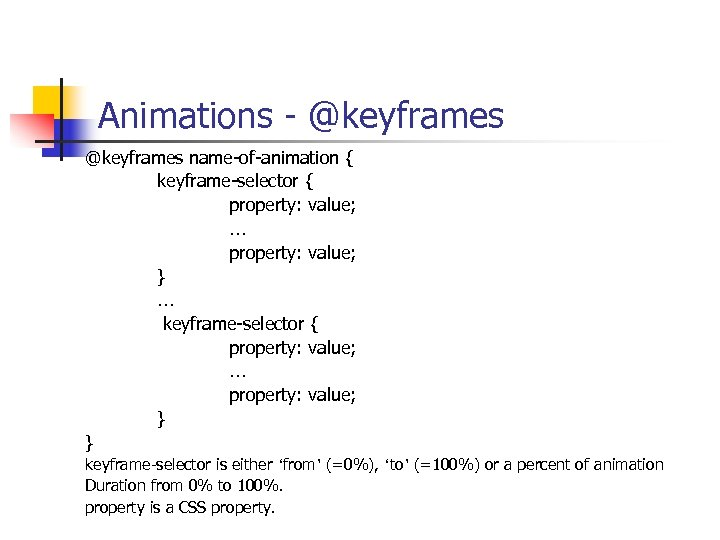 Animations - @keyframes name-of-animation { keyframe-selector { property: value; … property: value; } …