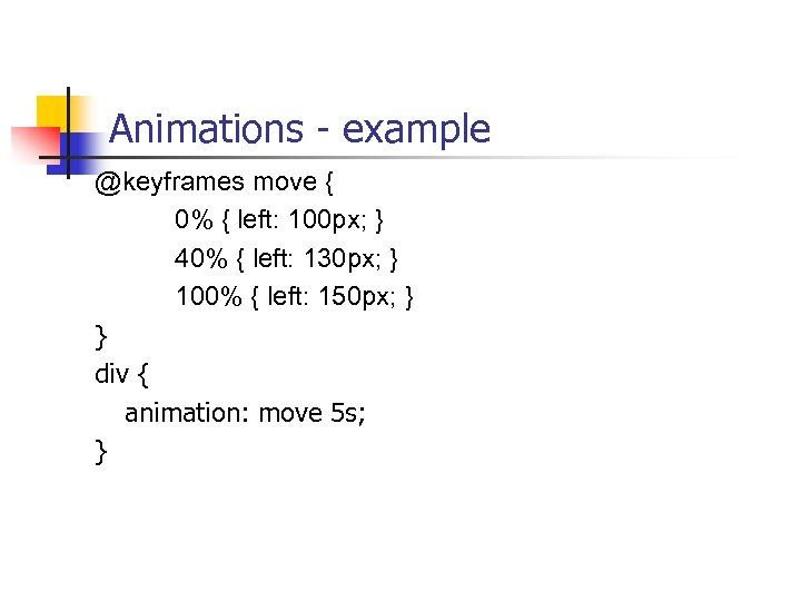 Animations - example @keyframes move { 0% { left: 100 px; } 40% {