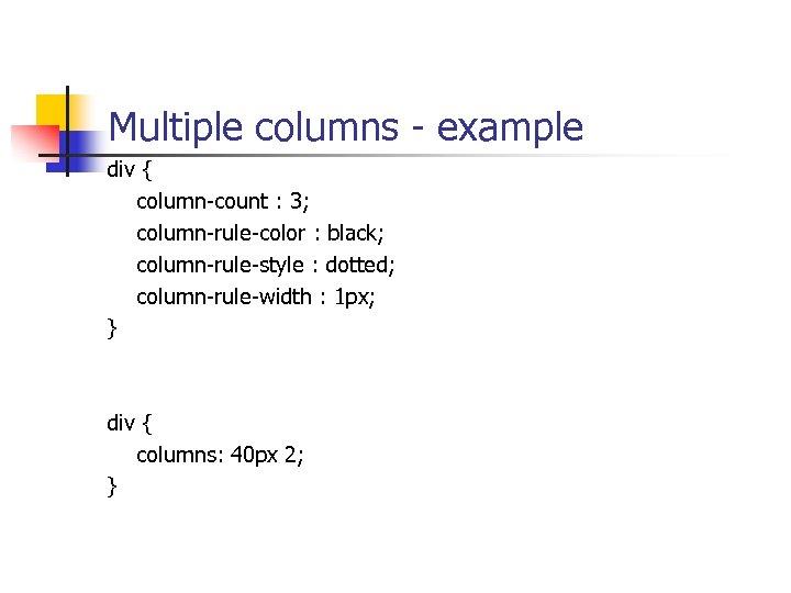 Multiple columns - example div { column-count : 3; column-rule-color : black; column-rule-style :