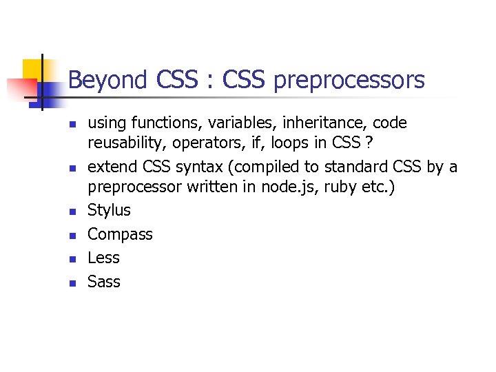 Beyond CSS : CSS preprocessors n n n using functions, variables, inheritance, code reusability,