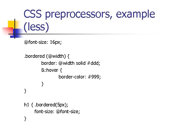 CSS preprocessors, example (less) @font-size: 16 px; . bordered (@width) { border: @width solid