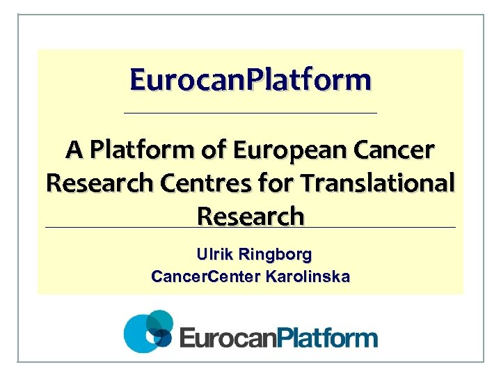 Eurocan. Platform A Platform of European Cancer Research Centres for Translational Research Ulrik Ringborg