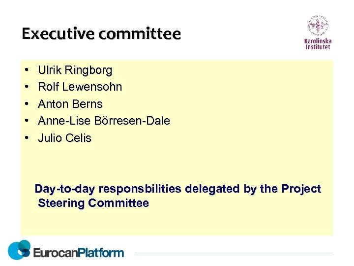 Executive committee • • • Ulrik Ringborg Rolf Lewensohn Anton Berns Anne-Lise Börresen-Dale Julio