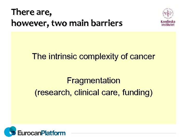 There are, however, two main barriers The intrinsic complexity of cancer Fragmentation (research, clinical