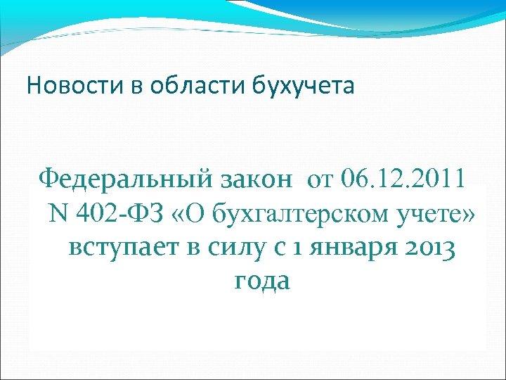 Новости в области бухучета Федеральный закон от 06. 12. 2011 N 402 -ФЗ «О