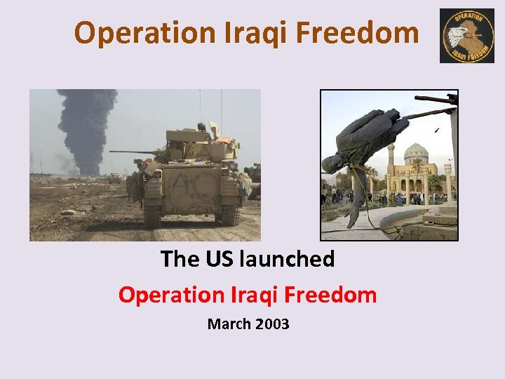 Operation Iraqi Freedom The US launched Operation Iraqi Freedom March 2003