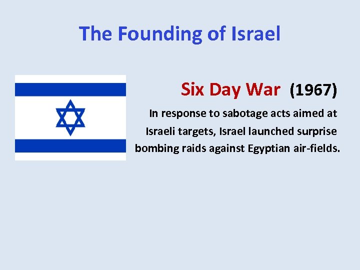 The Founding of Israel Six Day War (1967) In response to sabotage acts aimed