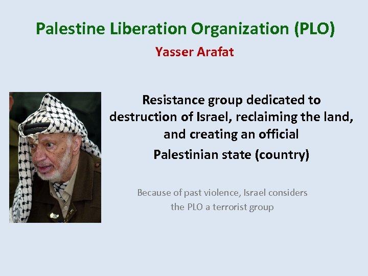 Palestine Liberation Organization (PLO) Yasser Arafat Resistance group dedicated to destruction of Israel, reclaiming