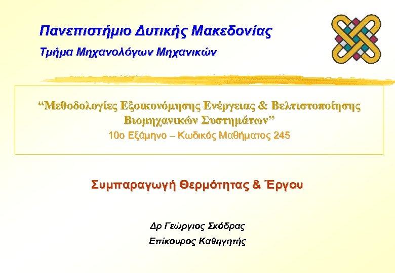 """Πανεπιστήμιο Δυτικής Μακεδονίας Τμήμα Μηχανολόγων Μηχανικών """"Μεθοδολογίες Εξοικονόμησης Ενέργειας & Βελτιστοποίησης Βιομηχανικών Συστημάτων"""" 10ο"""