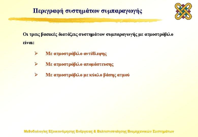 Περιγραφή συστημάτων συμπαραγωγής Οι τρεις βασικές διατάξεις συστημάτων συμπαραγωγής με ατμοστρόβιλο είναι: Ø Με