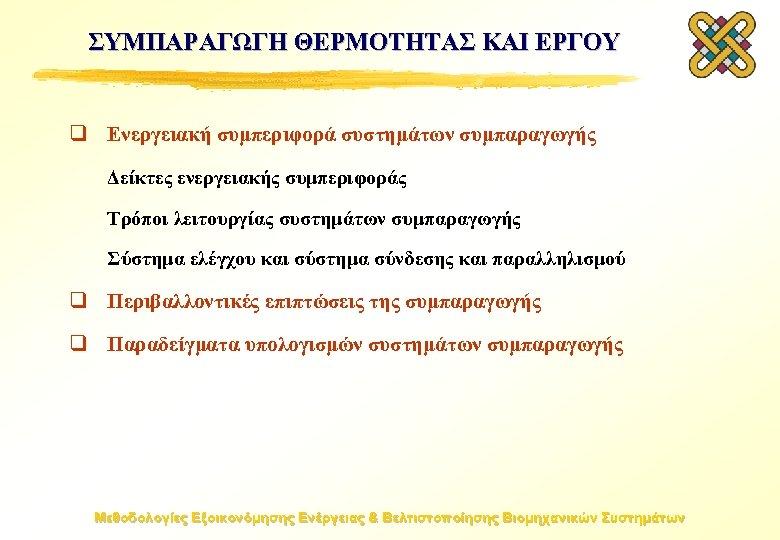 ΣΥΜΠΑΡΑΓΩΓΗ ΘΕΡΜΟΤΗΤΑΣ ΚΑΙ ΕΡΓΟΥ q Ενεργειακή συμπεριφορά συστημάτων συμπαραγωγής Δείκτες ενεργειακής συμπεριφοράς Τρόποι λειτουργίας