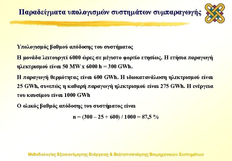 Παραδείγματα υπολογισμών συστημάτων συμπαραγωγής Υπολογισμός βαθμού απόδοσης του συστήματος Η μονάδα λειτουργεί 6000 ώρες