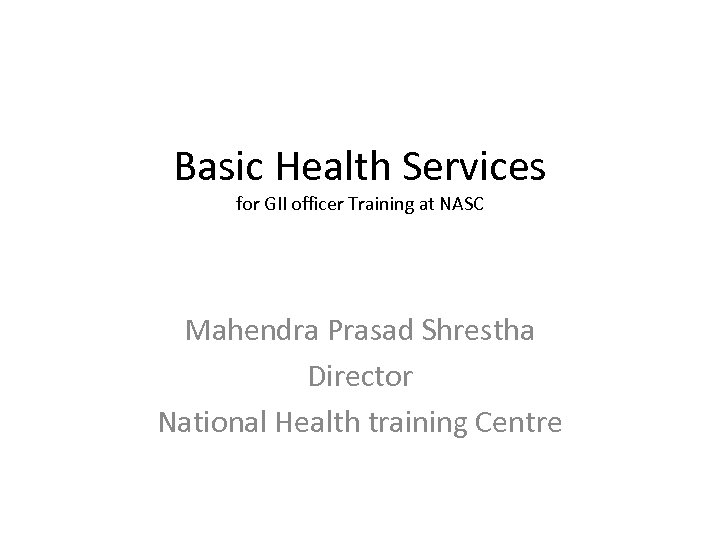 Basic Health Services for GII officer Training at NASC Mahendra Prasad Shrestha Director National