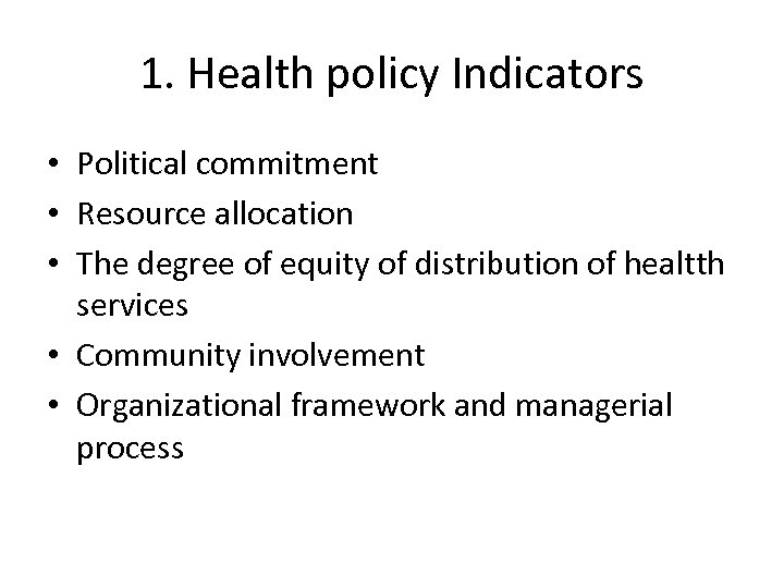 1. Health policy Indicators • Political commitment • Resource allocation • The degree of