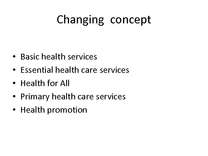 Changing concept • • • Basic health services Essential health care services Health for
