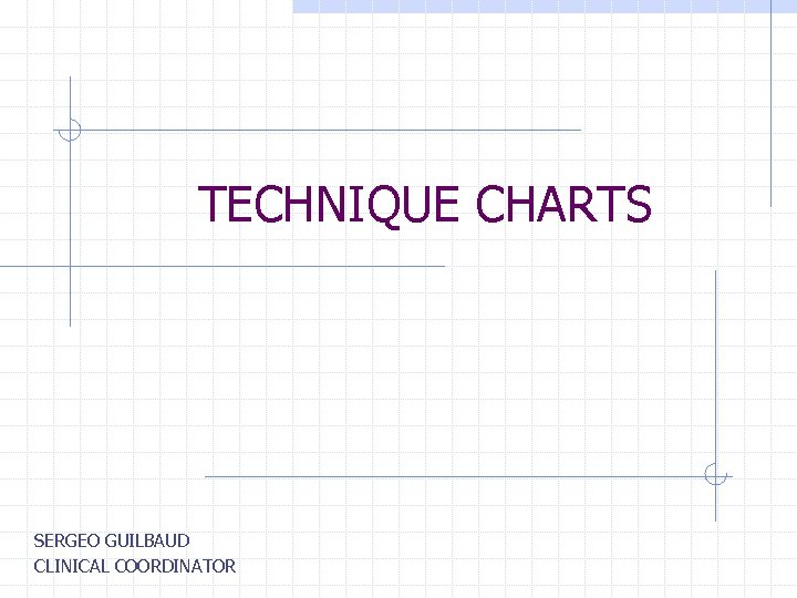 TECHNIQUE CHARTS SERGEO GUILBAUD CLINICAL COORDINATOR