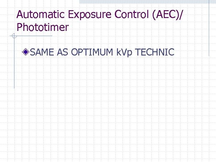 Automatic Exposure Control (AEC)/ Phototimer SAME AS OPTIMUM k. Vp TECHNIC