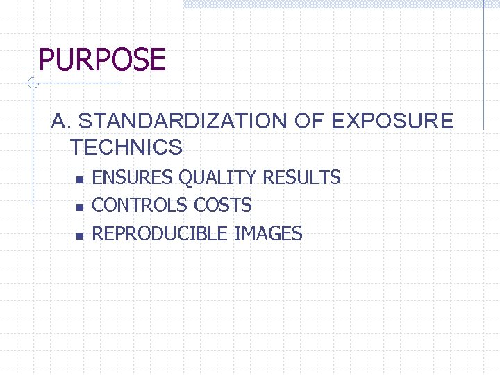 PURPOSE A. STANDARDIZATION OF EXPOSURE TECHNICS n n n ENSURES QUALITY RESULTS CONTROLS COSTS