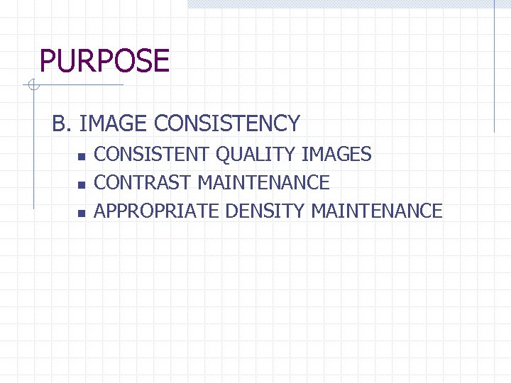 PURPOSE B. IMAGE CONSISTENCY n n n CONSISTENT QUALITY IMAGES CONTRAST MAINTENANCE APPROPRIATE DENSITY