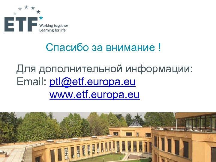 Спасибо за внимание ! Для дополнительной информации: Email: ptl@etf. europa. eu www. etf. europa.