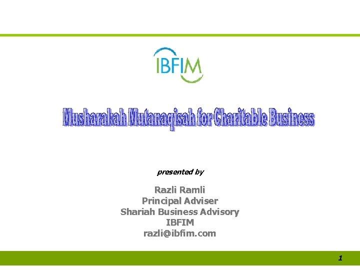 presented by Razli Ramli Principal Adviser Shariah Business Advisory IBFIM razli@ibfim. com 1