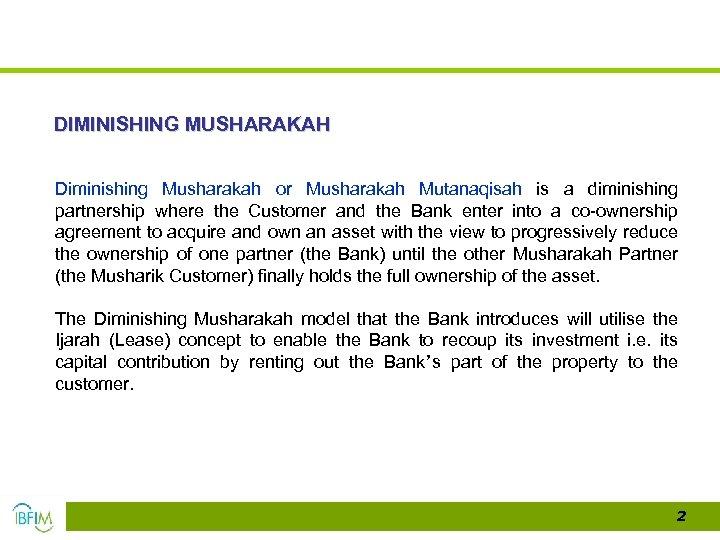 DIMINISHING MUSHARAKAH Diminishing Musharakah or Musharakah Mutanaqisah is a diminishing partnership where the Customer