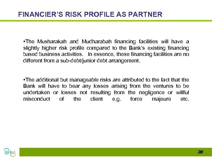 FINANCIER'S RISK PROFILE AS PARTNER • The Musharakah and Mudharabah financing facilities will have
