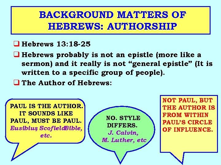BACKGROUND MATTERS OF HEBREWS: AUTHORSHIP q Hebrews 13: 18 -25 q Hebrews probably is