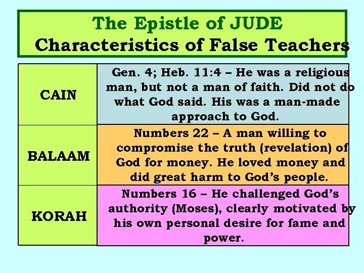 The Epistle of JUDE Characteristics of False Teachers CAIN BALAAM KORAH Gen. 4; Heb.