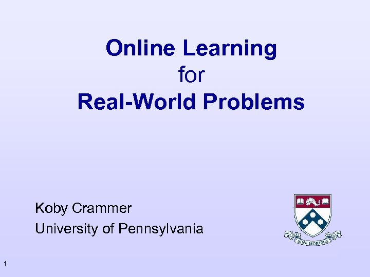 Online Learning for Real-World Problems Koby Crammer University of Pennsylvania 1