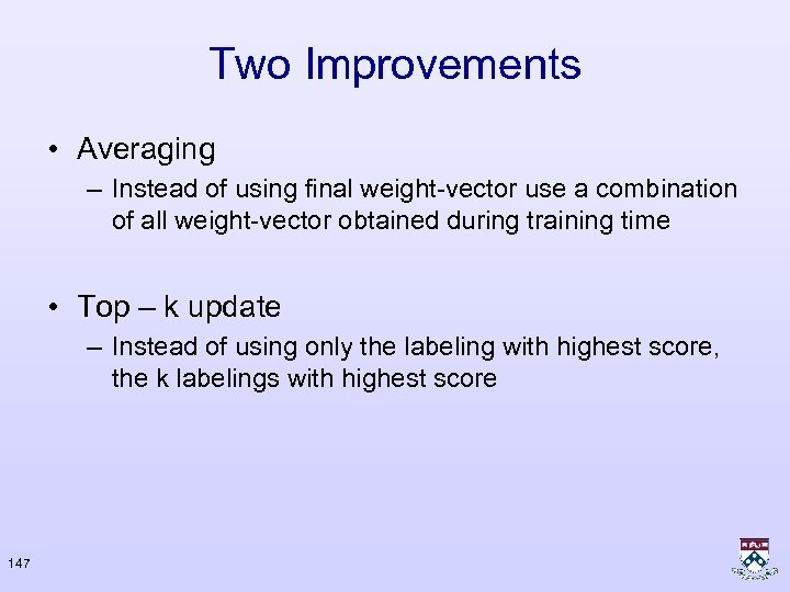 Two Improvements • Averaging – Instead of using final weight-vector use a combination of