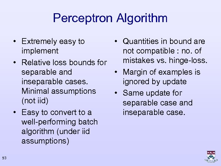 Perceptron Algorithm • Extremely easy to • Quantities in bound are implement not compatible