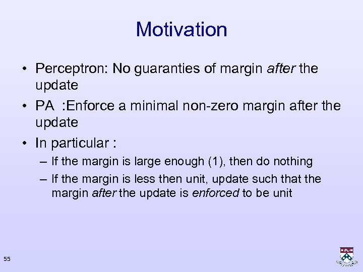 Motivation • Perceptron: No guaranties of margin after the update • PA : Enforce