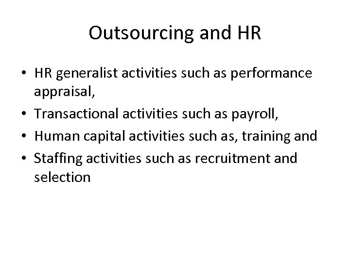 Outsourcing and HR • HR generalist activities such as performance appraisal, • Transactional activities