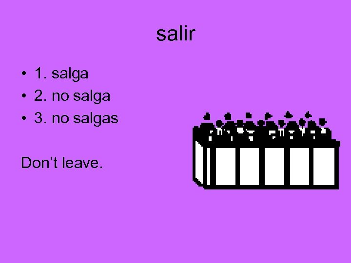 salir • 1. salga • 2. no salga • 3. no salgas Don't leave.