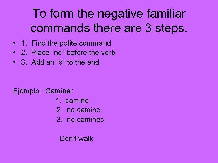To form the negative familiar commands there are 3 steps. • 1. Find the
