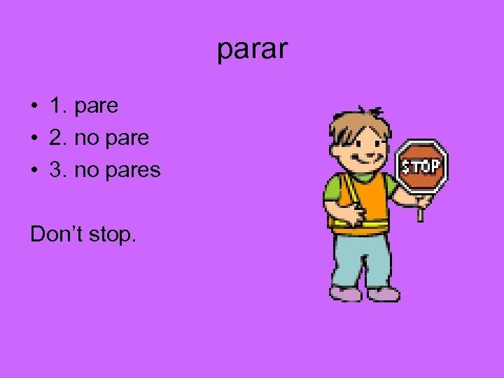 parar • 1. pare • 2. no pare • 3. no pares Don't stop.