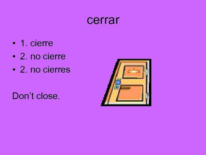 cerrar • 1. cierre • 2. no cierres Don't close.
