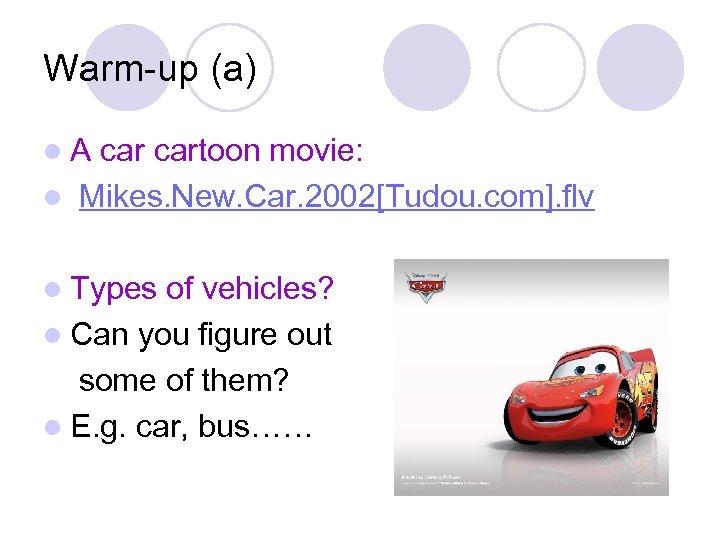 Warm-up (a) l. A cartoon movie: l Mikes. New. Car. 2002[Tudou. com]. flv l