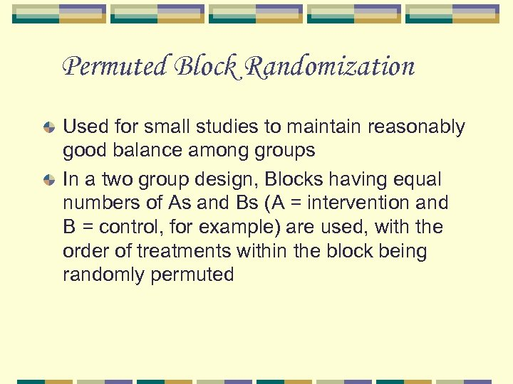Permuted Block Randomization Used for small studies to maintain reasonably good balance among groups