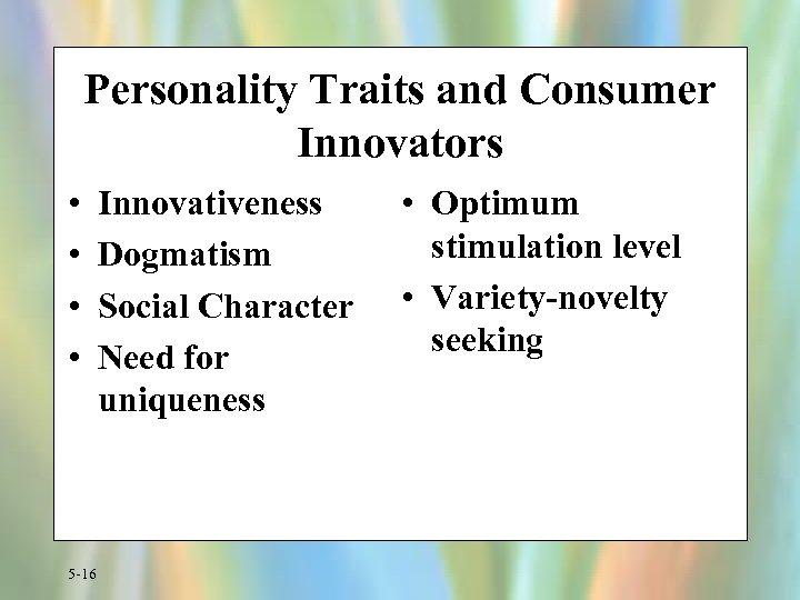 Personality Traits and Consumer Innovators • • 5 -16 Innovativeness Dogmatism Social Character Need