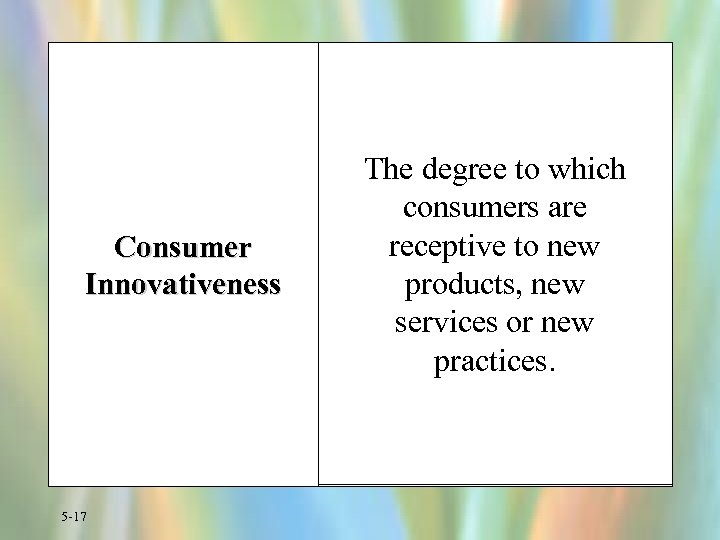 Consumer Innovativeness 5 -17 The degree to which consumers are receptive to new products,