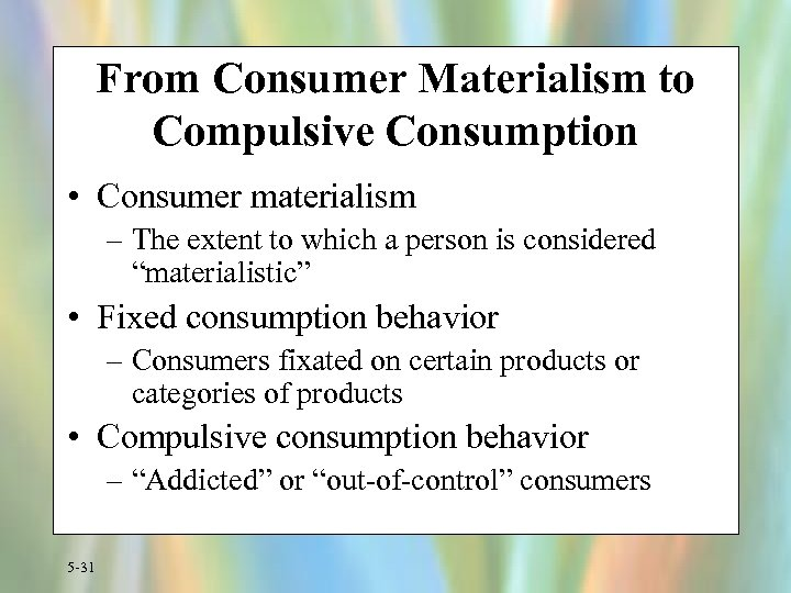 From Consumer Materialism to Compulsive Consumption • Consumer materialism – The extent to which
