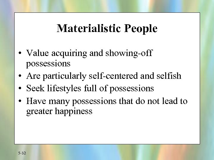 Materialistic People • Value acquiring and showing-off possessions • Are particularly self-centered and selfish
