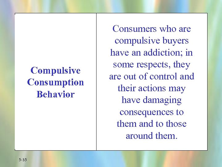 Compulsive Consumption Behavior 5 -35 Consumers who are compulsive buyers have an addiction; in